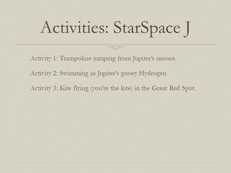 Activities: StarSpace J Activity 1: Trampoline jumping from Jupiter's moons. Activity 2: Swimming in Jupiter's gooey Hydrogen Activity 3: Kite flying
