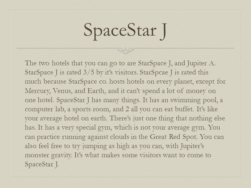 SpaceStar J The two hotels that you can go to are StarSpace J, and Jupiter A. StarSpace J is rated 3/5 by it's visitors. StarSpcae J is rated this muc