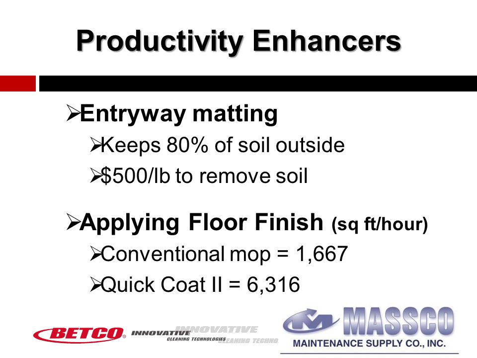 Productivity Enhancers  Entryway matting  Keeps 80% of soil outside  $500/lb to remove soil  Applying Floor Finish (sq ft/hour)  Conventional mop = 1,667  Quick Coat II = 6,316