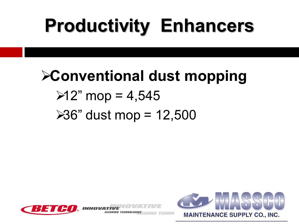 Productivity Enhancers  Conventional dust mopping  12 mop = 4,545  36 dust mop = 12,500