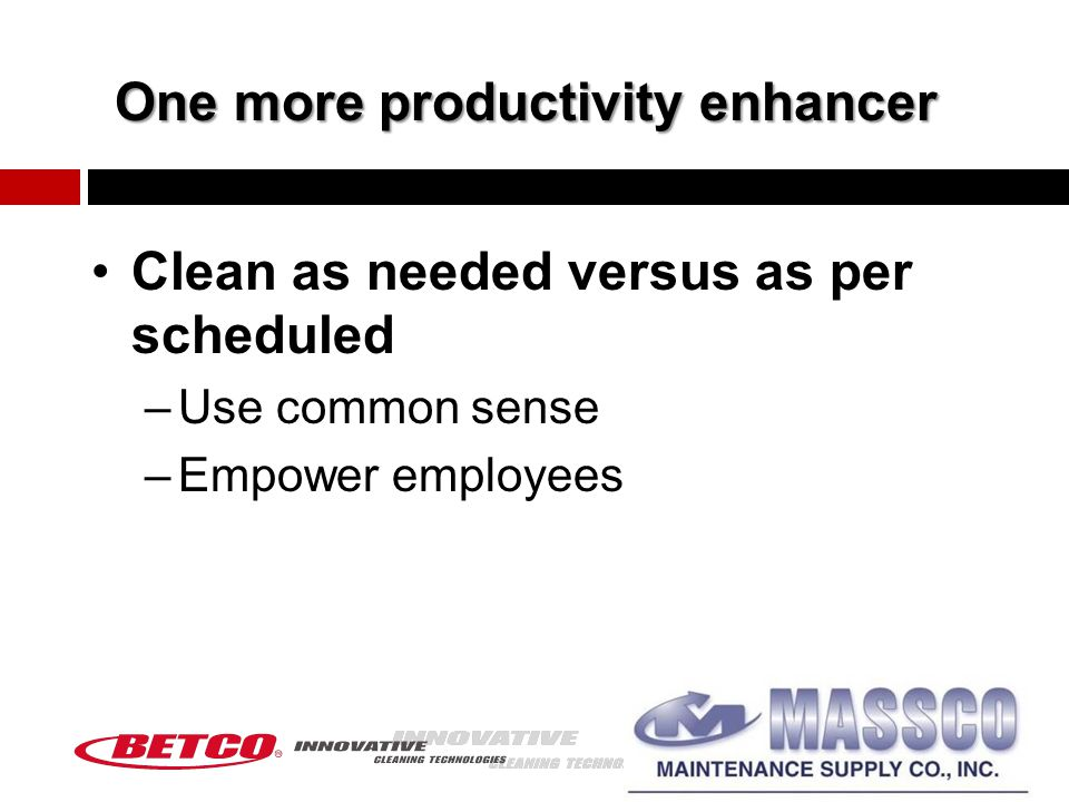 One more productivity enhancer Clean as needed versus as per scheduled –Use common sense –Empower employees