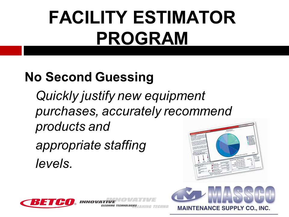 FACILITY ESTIMATOR PROGRAM No Second Guessing Quickly justify new equipment purchases, accurately recommend products and appropriate staffing levels.
