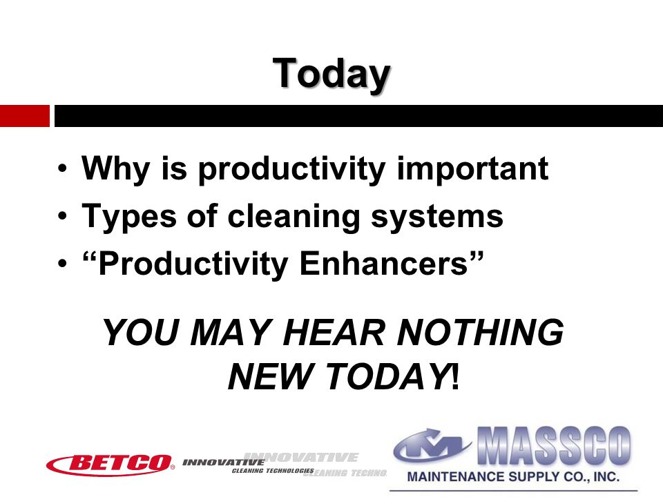 Today Why is productivity important Types of cleaning systems Productivity Enhancers YOU MAY HEAR NOTHING NEW TODAY!