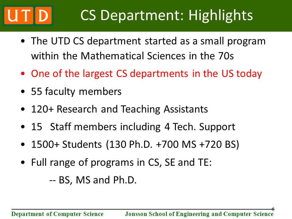 6 ________________________________________________________________________ Department of Computer Science Jonsson School of Engineering and Computer Science CS Department: Highlights The UTD CS department started as a small program within the Mathematical Sciences in the 70s One of the largest CS departments in the US today 55 faculty members 120+ Research and Teaching Assistants 15 Staff members including 4 Tech.