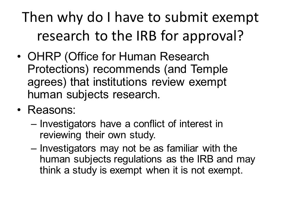 Then why do I have to submit exempt research to the IRB for approval? OHRP (Office for Human Research Protections) recommends (and Temple agrees) that