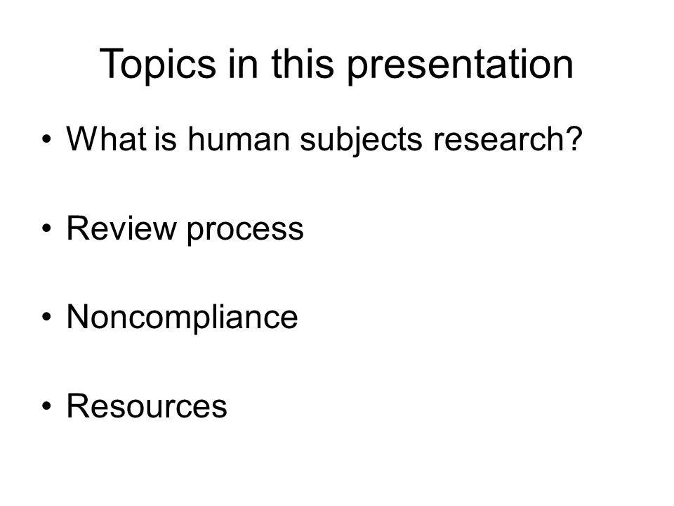 Topics in this presentation What is human subjects research? Review process Noncompliance Resources