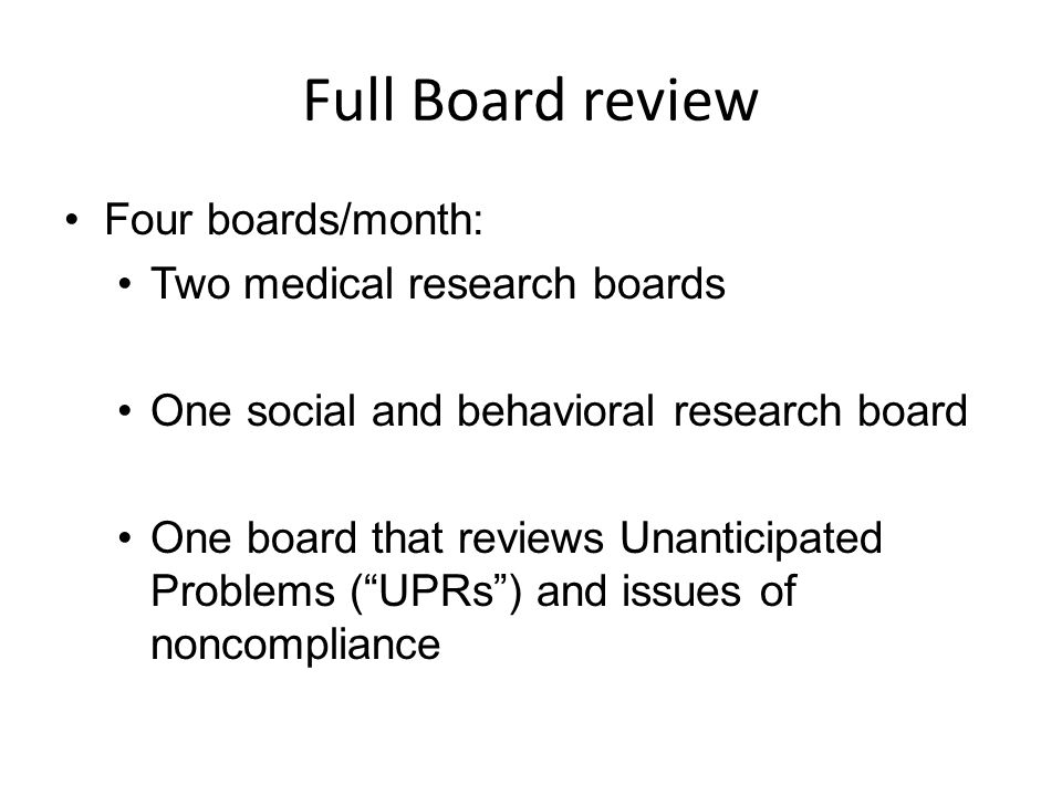 Full Board review Four boards/month: Two medical research boards One social and behavioral research board One board that reviews Unanticipated Problem
