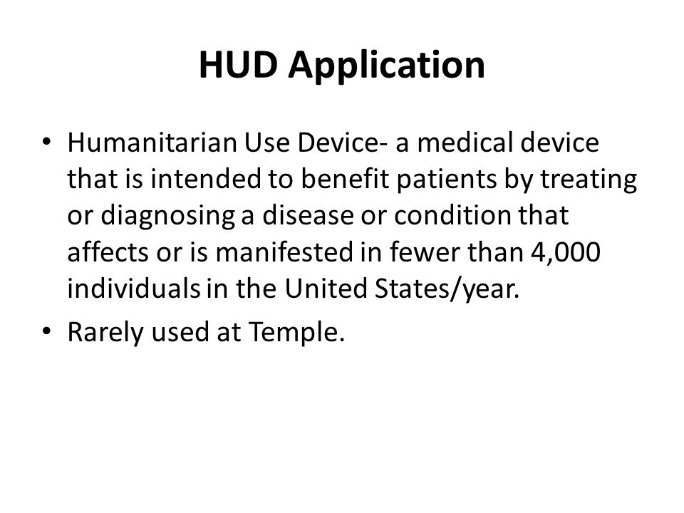 HUD Application Humanitarian Use Device- a medical device that is intended to benefit patients by treating or diagnosing a disease or condition that a