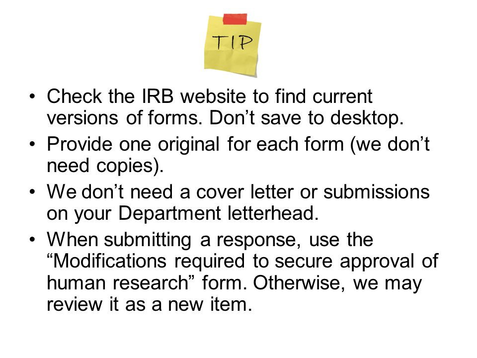 Check the IRB website to find current versions of forms. Don't save to desktop. Provide one original for each form (we don't need copies). We don't ne