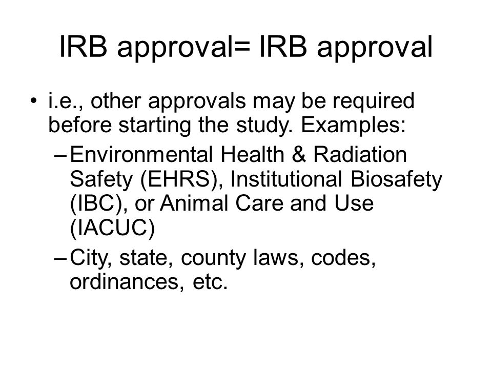 IRB approval= IRB approval i.e., other approvals may be required before starting the study. Examples: –Environmental Health & Radiation Safety (EHRS),