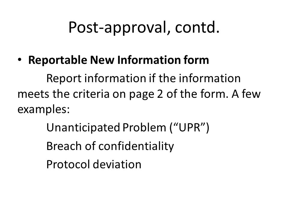 Post-approval, contd. Reportable New Information form Report information if the information meets the criteria on page 2 of the form. A few examples: