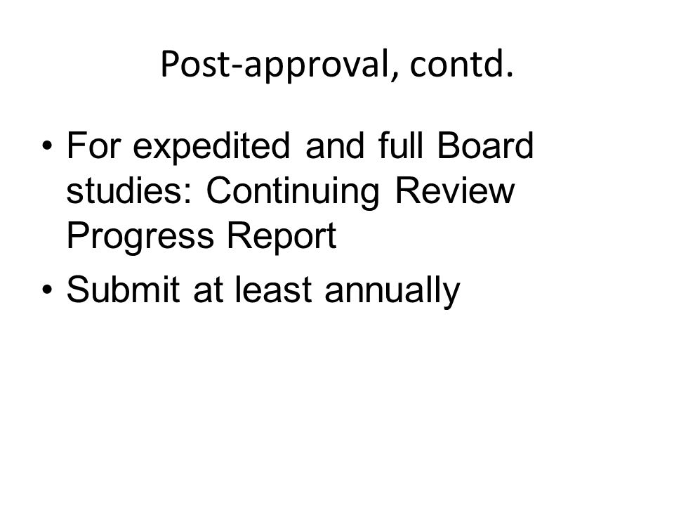 Post-approval, contd. For expedited and full Board studies: Continuing Review Progress Report Submit at least annually