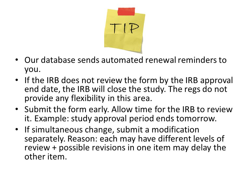 Our database sends automated renewal reminders to you. If the IRB does not review the form by the IRB approval end date, the IRB will close the study.