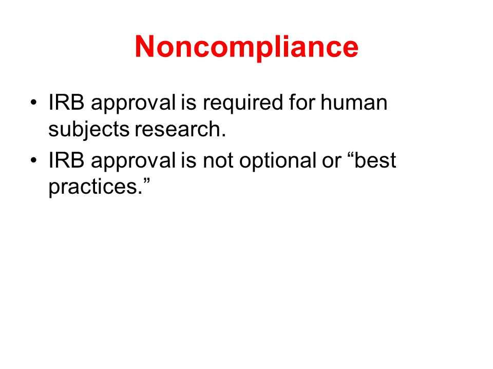 "Noncompliance IRB approval is required for human subjects research. IRB approval is not optional or ""best practices."""