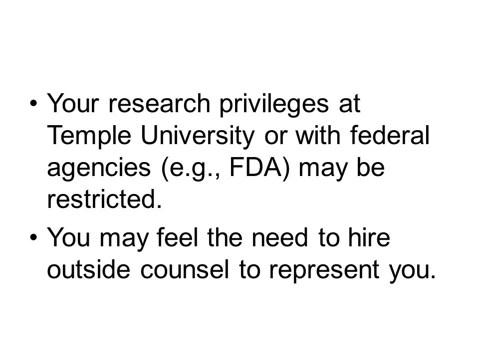 Your research privileges at Temple University or with federal agencies (e.g., FDA) may be restricted. You may feel the need to hire outside counsel to