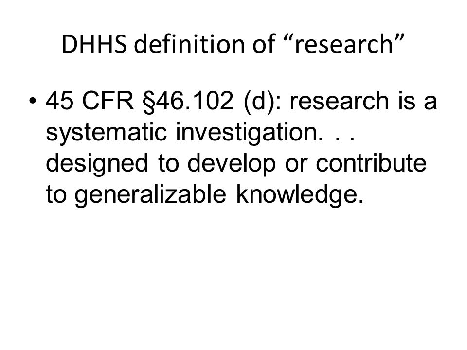 "DHHS definition of ""research"" 45 CFR §46.102 (d): research is a systematic investigation... designed to develop or contribute to generalizable knowled"