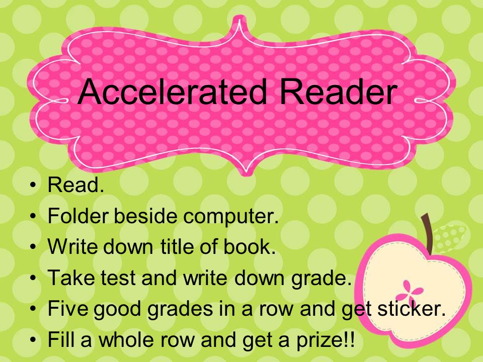 Accelerated Reader Read. Folder beside computer. Write down title of book. Take test and write down grade. Five good grades in a row and get sticker.
