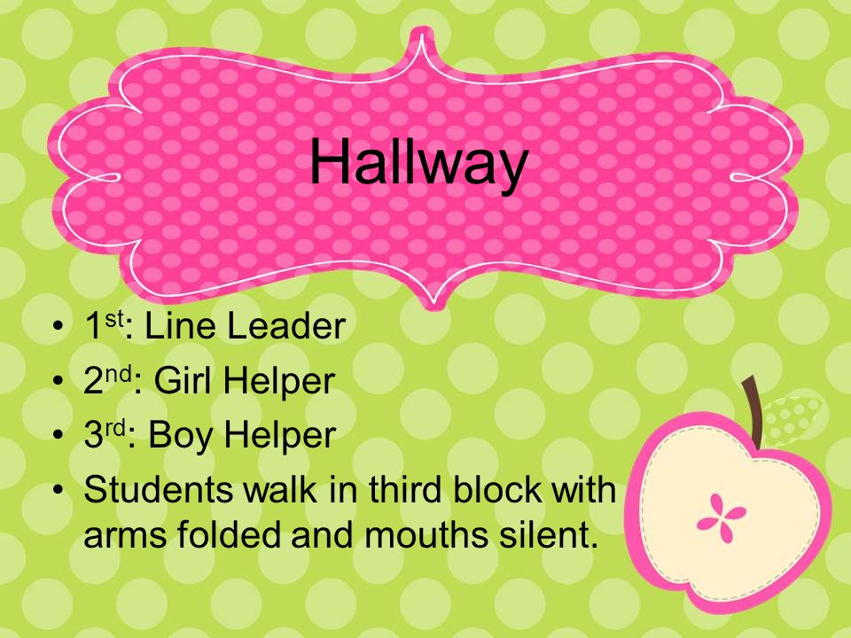 Hallway 1 st : Line Leader 2 nd : Girl Helper 3 rd : Boy Helper Students walk in third block with arms folded and mouths silent.