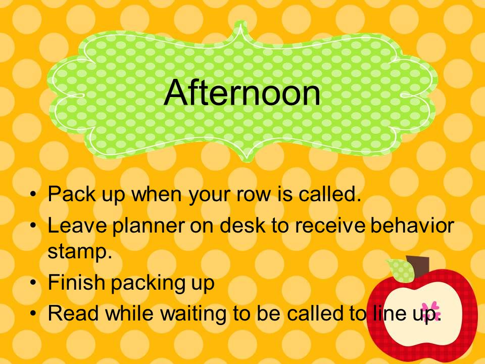 Afternoon Pack up when your row is called. Leave planner on desk to receive behavior stamp. Finish packing up Read while waiting to be called to line