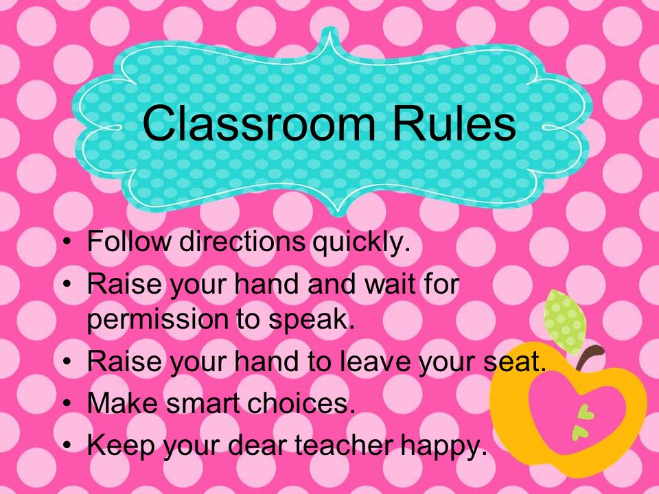 Classroom Rules Follow directions quickly. Raise your hand and wait for permission to speak. Raise your hand to leave your seat. Make smart choices. K