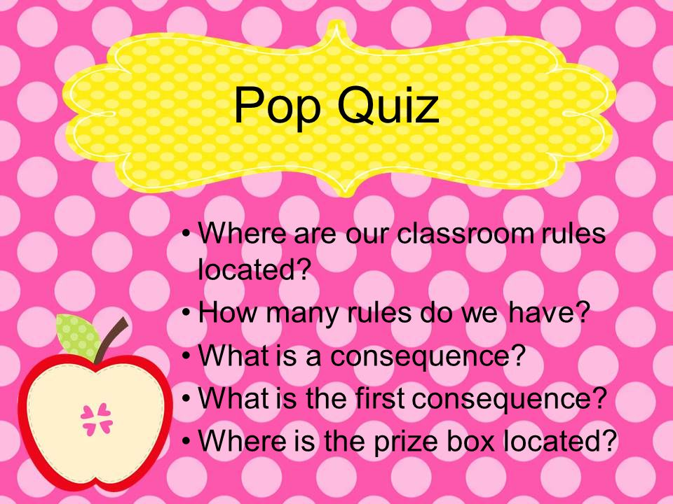 Pop Quiz Where are our classroom rules located? How many rules do we have? What is a consequence? What is the first consequence? Where is the prize bo