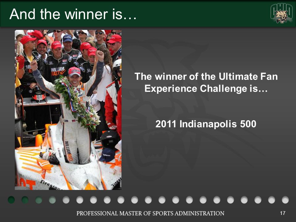And the winner is… 17 The winner of the Ultimate Fan Experience Challenge is… 2011 Indianapolis 500