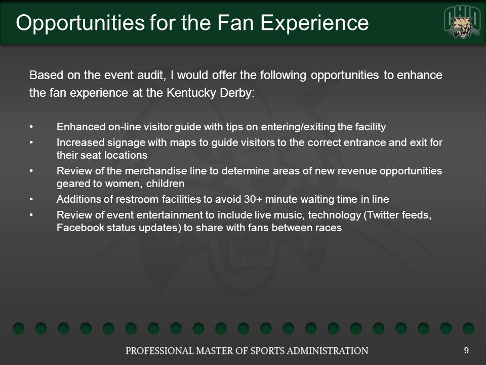 Opportunities for the Fan Experience 9 Based on the event audit, I would offer the following opportunities to enhance the fan experience at the Kentucky Derby: Enhanced on-line visitor guide with tips on entering/exiting the facility Increased signage with maps to guide visitors to the correct entrance and exit for their seat locations Review of the merchandise line to determine areas of new revenue opportunities geared to women, children Additions of restroom facilities to avoid 30+ minute waiting time in line Review of event entertainment to include live music, technology (Twitter feeds, Facebook status updates) to share with fans between races