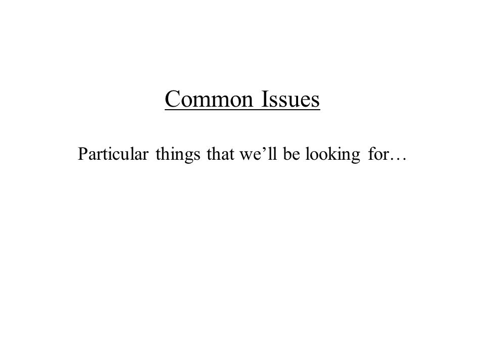 Common Issues Particular things that we'll be looking for…