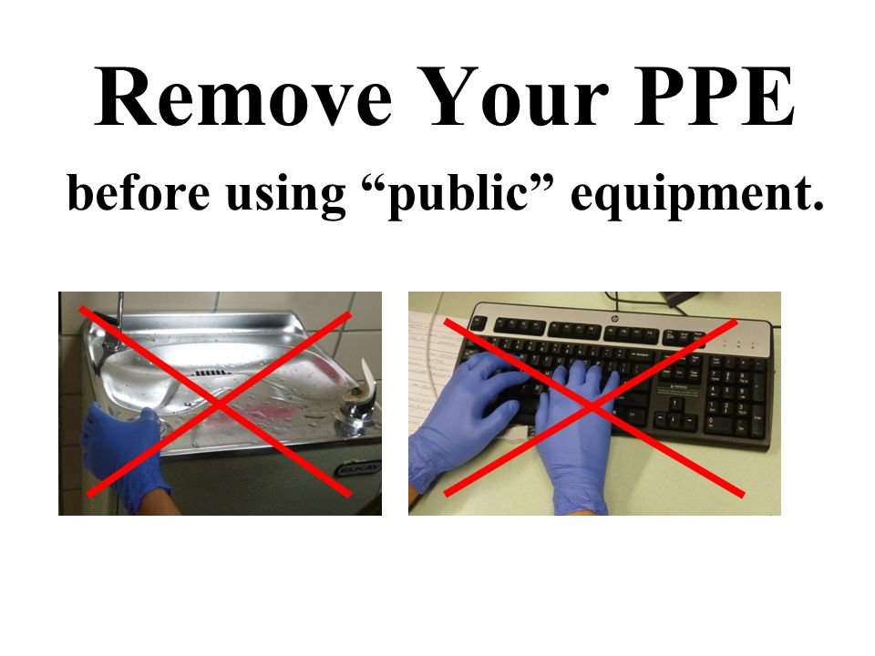 Remove Your PPE before using public equipment.