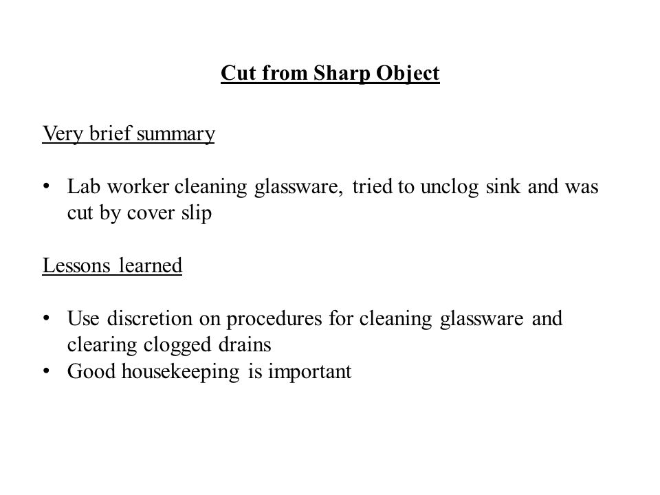 Very brief summary Lab worker cleaning glassware, tried to unclog sink and was cut by cover slip Lessons learned Use discretion on procedures for cleaning glassware and clearing clogged drains Good housekeeping is important Cut from Sharp Object