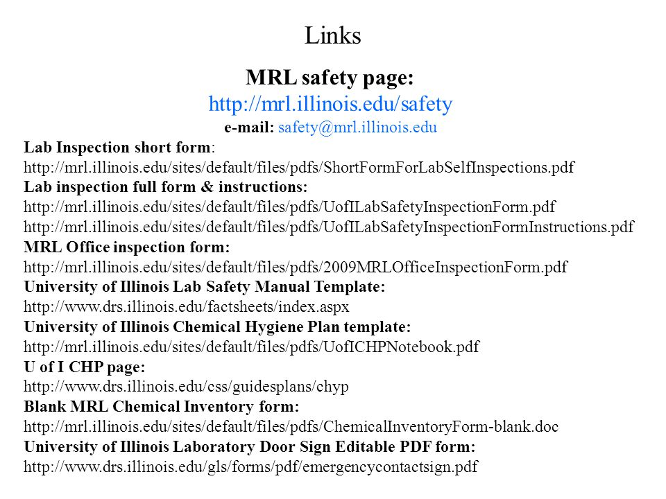 MRL safety page: http://mrl.illinois.edu/safety e-mail: safety@mrl.illinois.edu Lab Inspection short form: http://mrl.illinois.edu/sites/default/files/pdfs/ShortFormForLabSelfInspections.pdf Lab inspection full form & instructions: http://mrl.illinois.edu/sites/default/files/pdfs/UofILabSafetyInspectionForm.pdf http://mrl.illinois.edu/sites/default/files/pdfs/UofILabSafetyInspectionFormInstructions.pdf MRL Office inspection form: http://mrl.illinois.edu/sites/default/files/pdfs/2009MRLOfficeInspectionForm.pdf University of Illinois Lab Safety Manual Template: http://www.drs.illinois.edu/factsheets/index.aspx University of Illinois Chemical Hygiene Plan template: http://mrl.illinois.edu/sites/default/files/pdfs/UofICHPNotebook.pdf U of I CHP page: http://www.drs.illinois.edu/css/guidesplans/chyp Blank MRL Chemical Inventory form: http://mrl.illinois.edu/sites/default/files/pdfs/ChemicalInventoryForm-blank.doc University of Illinois Laboratory Door Sign Editable PDF form: http://www.drs.illinois.edu/gls/forms/pdf/emergencycontactsign.pdf Links