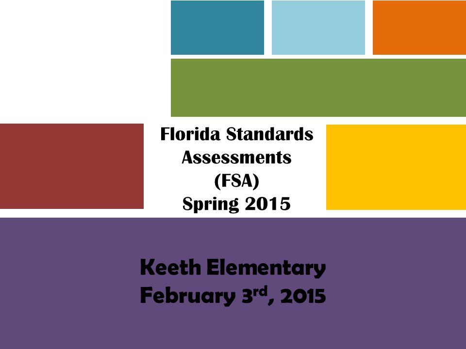 Florida Standards Assessments (FSA) Spring 2015 Keeth Elementary February 3 rd, 2015