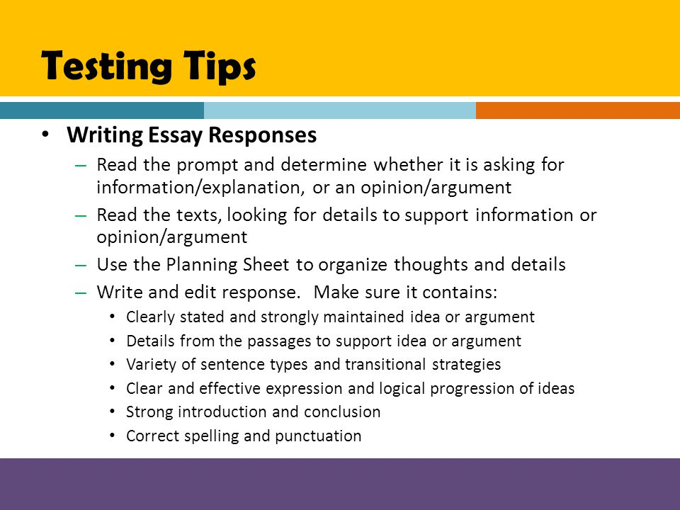 Testing Tips Writing Essay Responses – Read the prompt and determine whether it is asking for information/explanation, or an opinion/argument – Read t