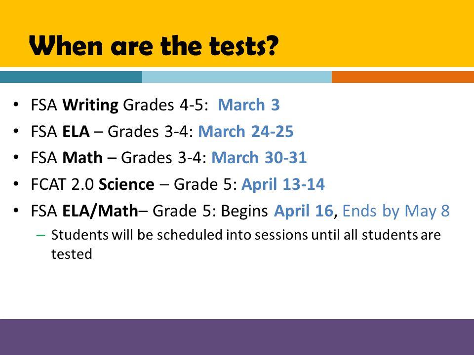 When are the tests? FSA Writing Grades 4-5: March 3 FSA ELA – Grades 3-4: March 24-25 FSA Math – Grades 3-4: March 30-31 FCAT 2.0 Science – Grade 5: A