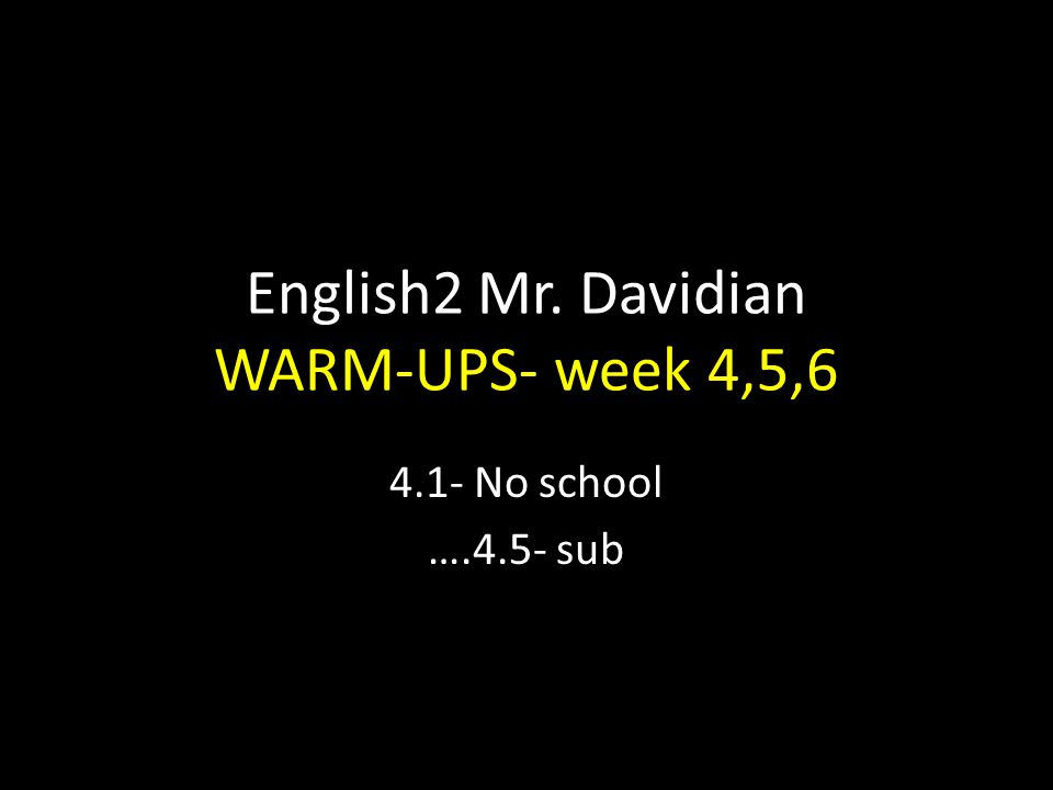 English2 Mr. Davidian WARM-UPS- week 4,5,6 4.1- No school ….4.5- sub