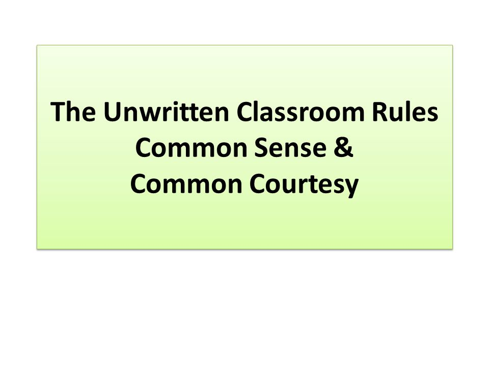 The Unwritten Classroom Rules Common Sense & Common Courtesy