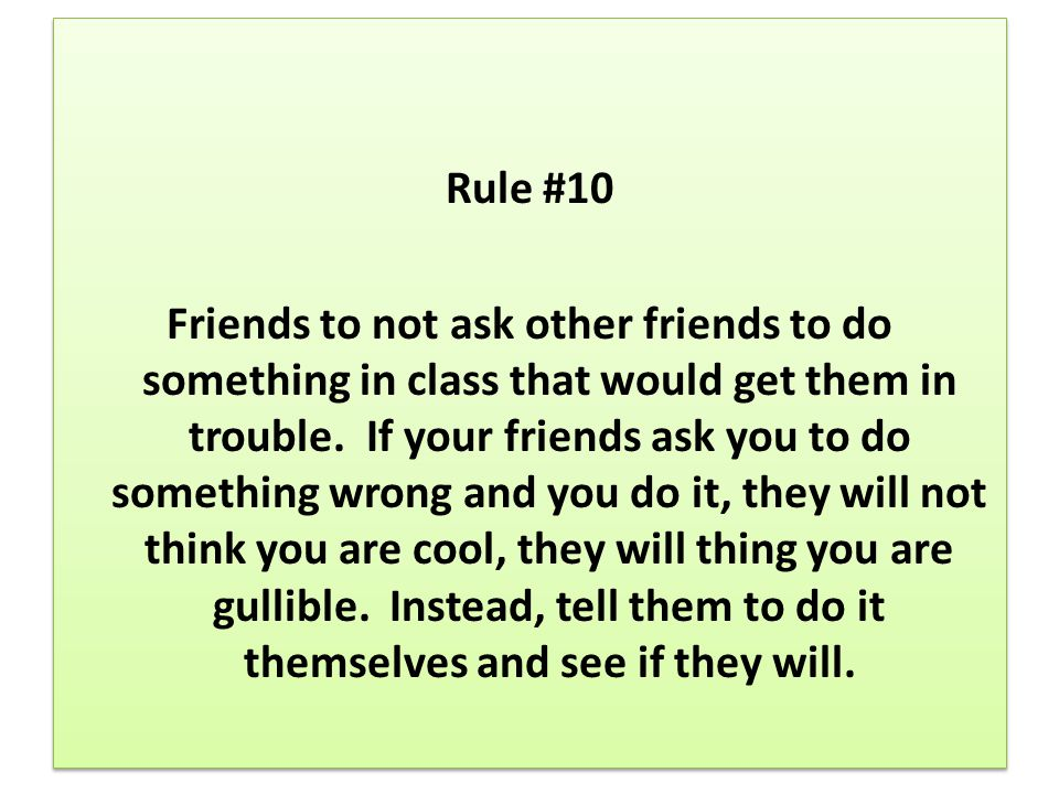 Rule #10 Friends to not ask other friends to do something in class that would get them in trouble. If your friends ask you to do something wrong and y