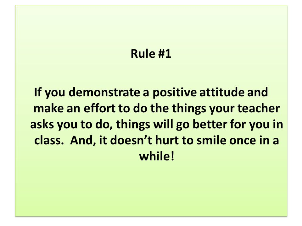 Rule #1 If you demonstrate a positive attitude and make an effort to do the things your teacher asks you to do, things will go better for you in class