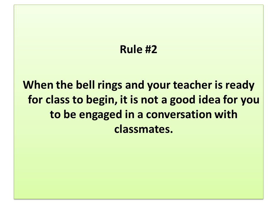 Rule #2 When the bell rings and your teacher is ready for class to begin, it is not a good idea for you to be engaged in a conversation with classmate