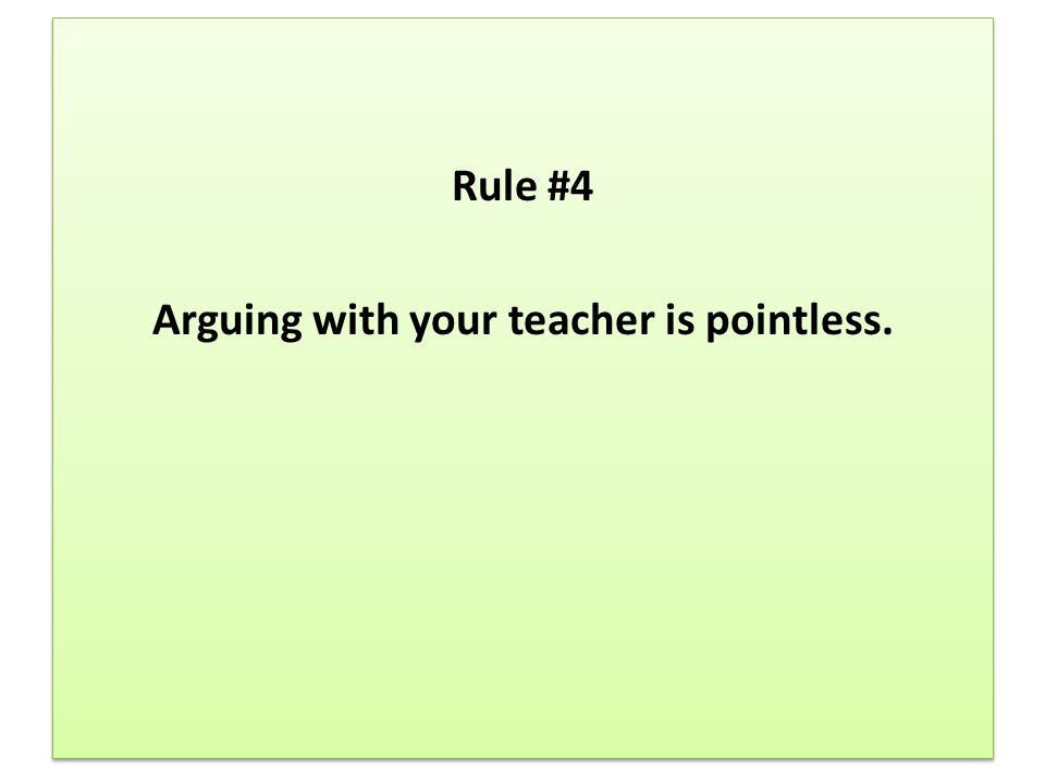 Rule #4 Arguing with your teacher is pointless. Rule #4 Arguing with your teacher is pointless.