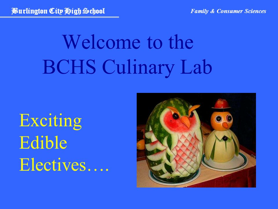 Burlington City High School Family & Consumer Sciences Welcome to the BCHS Culinary Lab Exciting Edible Electives….