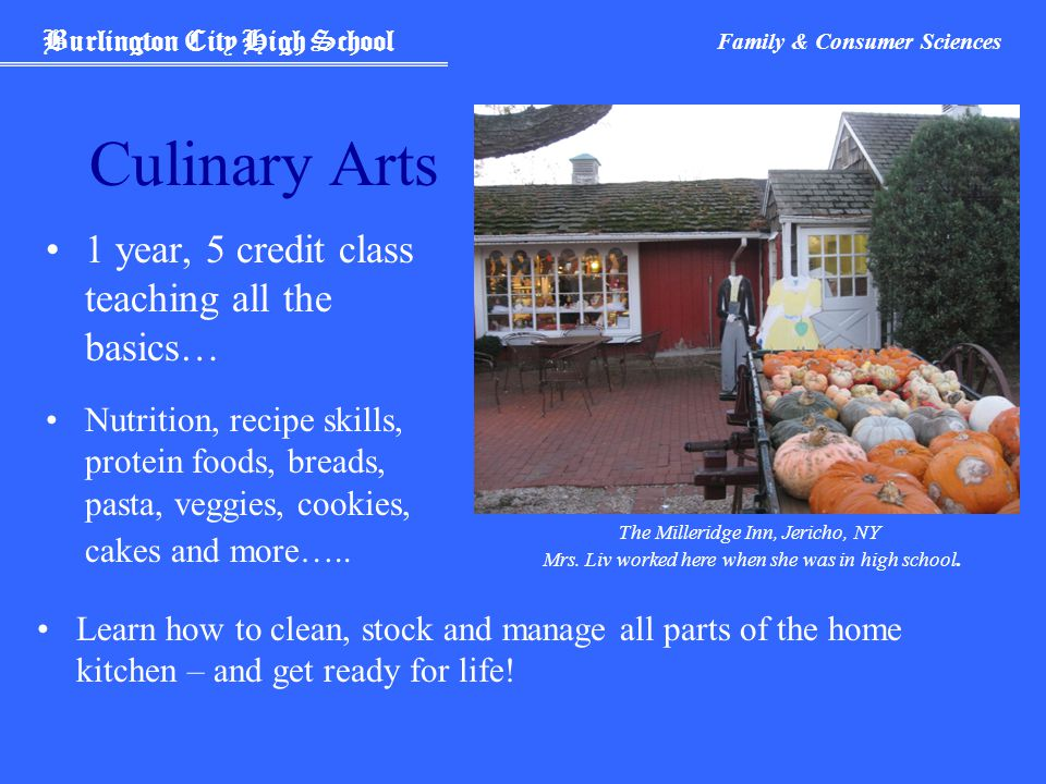 Burlington City High School Family & Consumer Sciences Culinary Arts 1 year, 5 credit class teaching all the basics… Nutrition, recipe skills, protein foods, breads, pasta, veggies, cookies, cakes and more…..