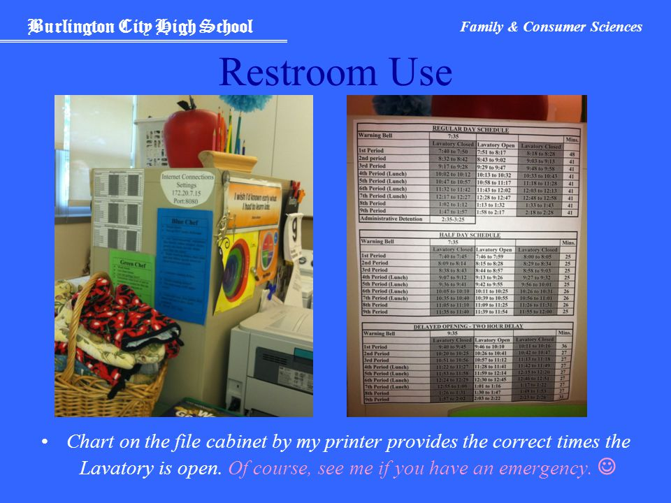 Burlington City High School Family & Consumer Sciences Restroom Use Chart on the file cabinet by my printer provides the correct times the Lavatory is open.