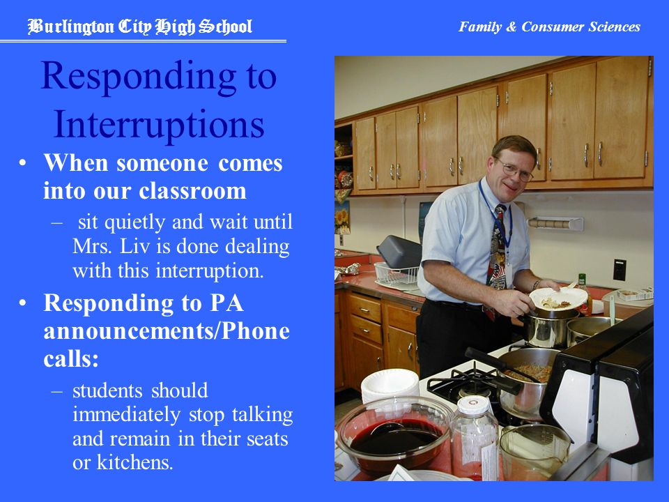 Burlington City High School Family & Consumer Sciences Responding to Interruptions When someone comes into our classroom – sit quietly and wait until Mrs.