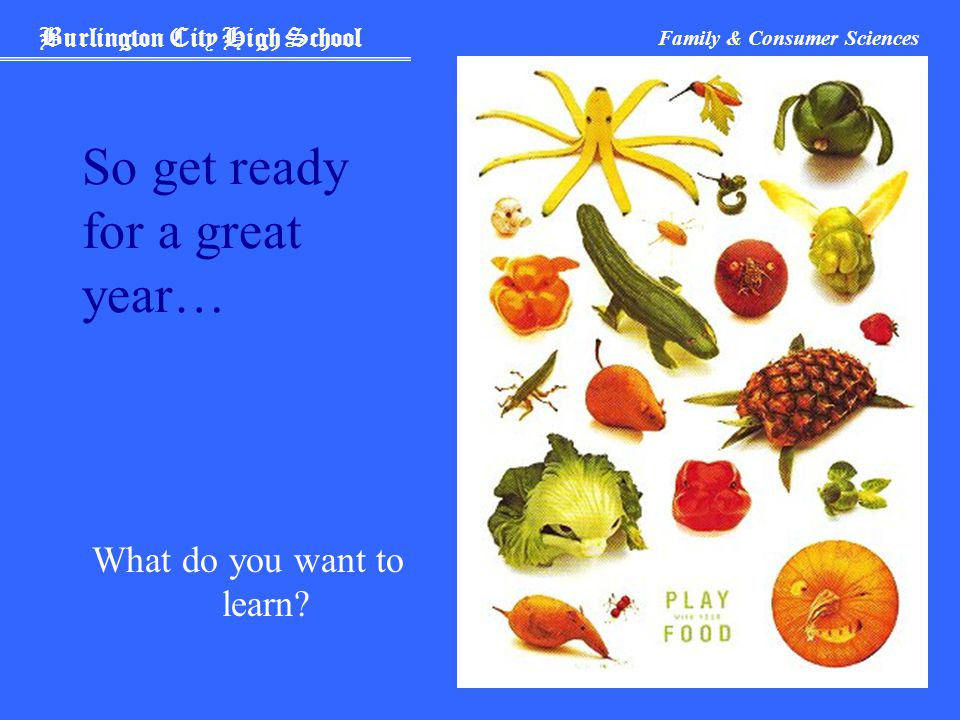 Burlington City High School Family & Consumer Sciences So get ready for a great year… What do you want to learn