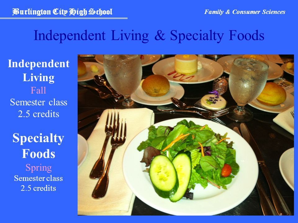 Burlington City High School Family & Consumer Sciences Independent Living & Specialty Foods Independent Living Fall Semester class 2.5 credits Specialty Foods Spring Semester class 2.5 credits