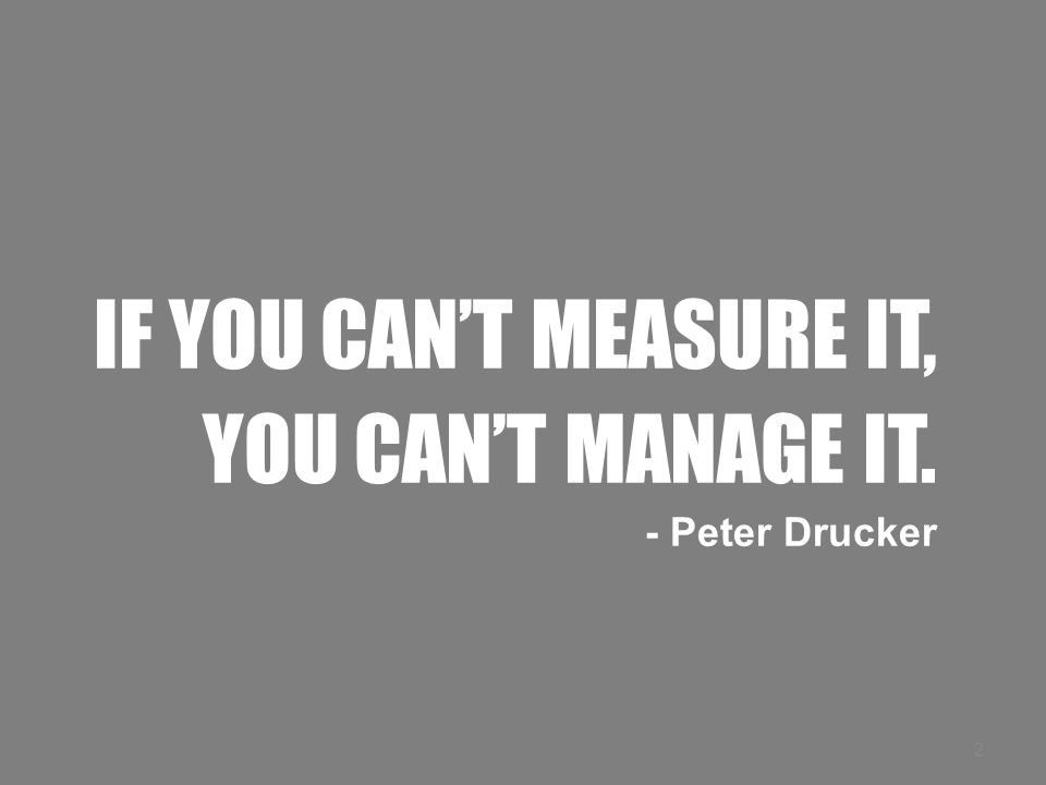 IF YOU CAN'T MEASURE IT, YOU CAN'T MANAGE IT. - Peter Drucker 2