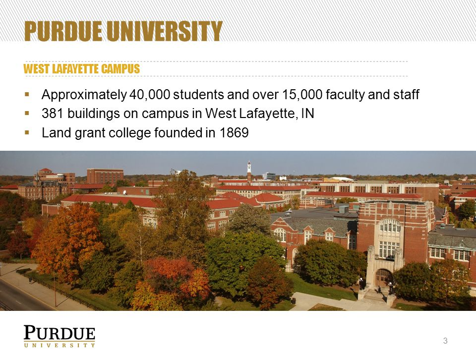 PURDUE UNIVERSITY WEST LAFAYETTE CAMPUS  Approximately 40,000 students and over 15,000 faculty and staff  381 buildings on campus in West Lafayette, IN  Land grant college founded in 1869 3