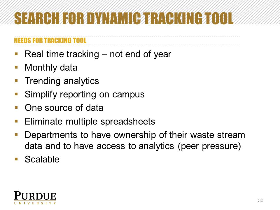 SEARCH FOR DYNAMIC TRACKING TOOL NEEDS FOR TRACKING TOOL 30  Real time tracking – not end of year  Monthly data  Trending analytics  Simplify reporting on campus  One source of data  Eliminate multiple spreadsheets  Departments to have ownership of their waste stream data and to have access to analytics (peer pressure)  Scalable