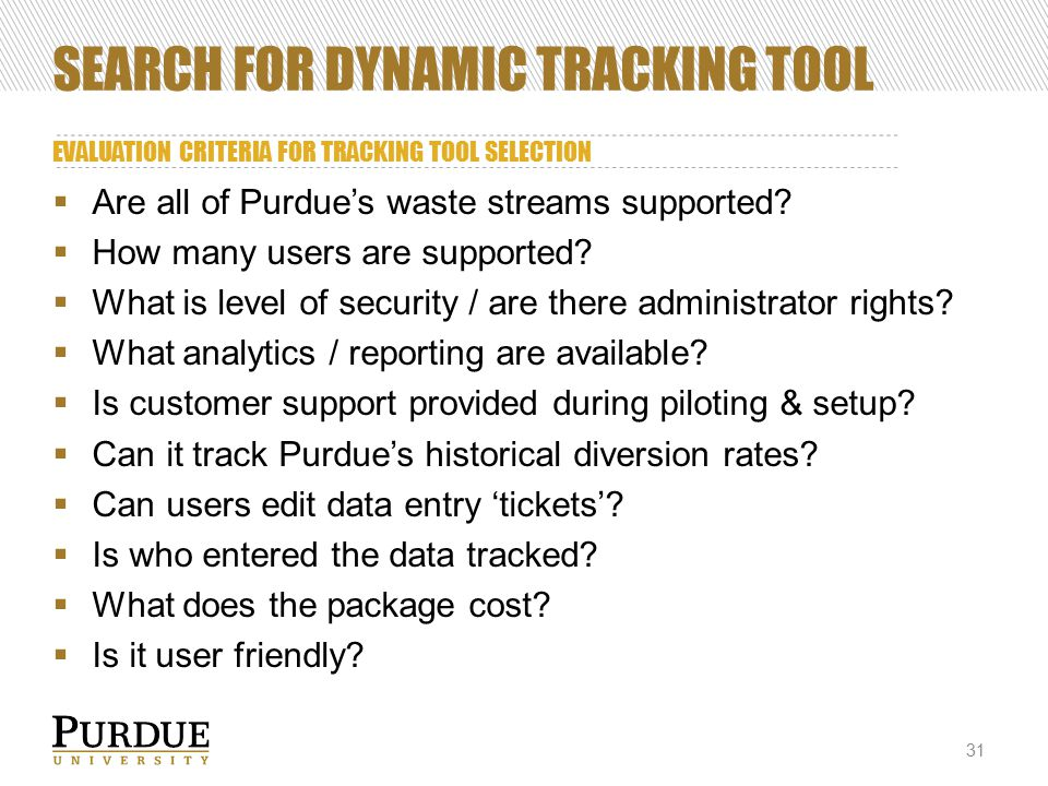 SEARCH FOR DYNAMIC TRACKING TOOL EVALUATION CRITERIA FOR TRACKING TOOL SELECTION 31  Are all of Purdue's waste streams supported.